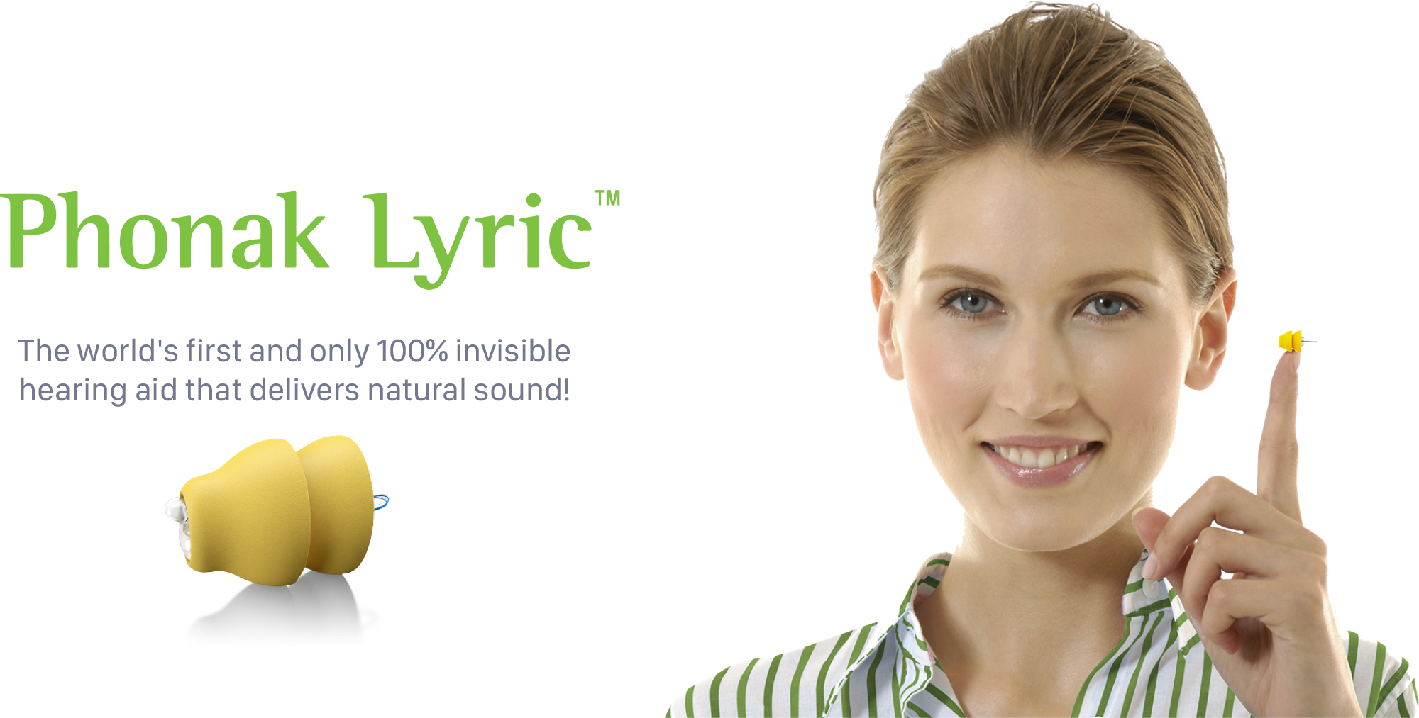 Phonak Lyric™ – The world's only 100% invisible hearing aid. Unlike traditional hearing aids, Lyric is placed deep in the ear canal, making it 100% invisible. It requires no maintenance or batteries to change or charge. Worn 24 hours a day, 7 days a week. Contact us today to learn more.